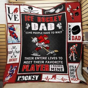 Ice Hockey Dad Some People Have To Wait Their Entire Lives To Meet Their Favorite Player I Raised Mine Quilt Blanket Great Customized Blanket Gifts For Birthday Christmas Thanksgiving