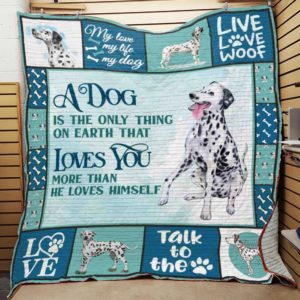 Dalmatian A Dog Is The Only Thing On Earth That Loves You More Than He Loves Himself Quilt Blanket Great Customized Blanket Gifts For Birthday Christmas Thanksgiving
