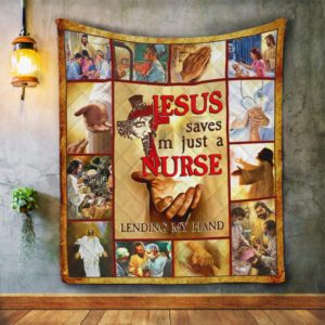 Jesus Saves I'm Just A Nurse Lending My Hand Quilt Blanket Great Customized Blanket Gifts For Birthday Christmas Thanksgiving