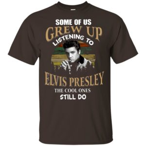 Some Of Us Grew Up Listening To Elvis Presley The Cool Ones Still Do T-shirt