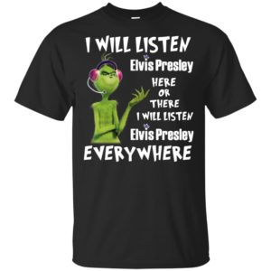 Grinch I Will Listen Elvis Presley Here Or There I Will Listen Elvis Presley Every Where T-shirt