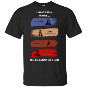 I Want A Man Who Is...Yes. I'm Gonna Die Alone T-shirt