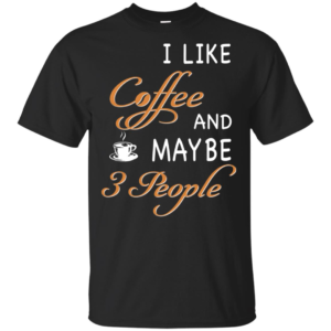 I Like Coffee And Maybe T-Shirt